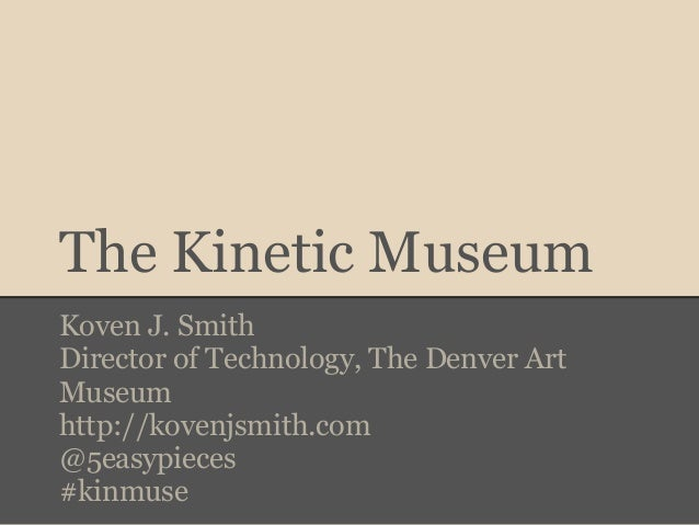 The Kinetic MuseumKoven J. SmithDirector of Technology, The Denver ArtMuseumhttp://kovenjsmith.com@5easypieces#kinmuse