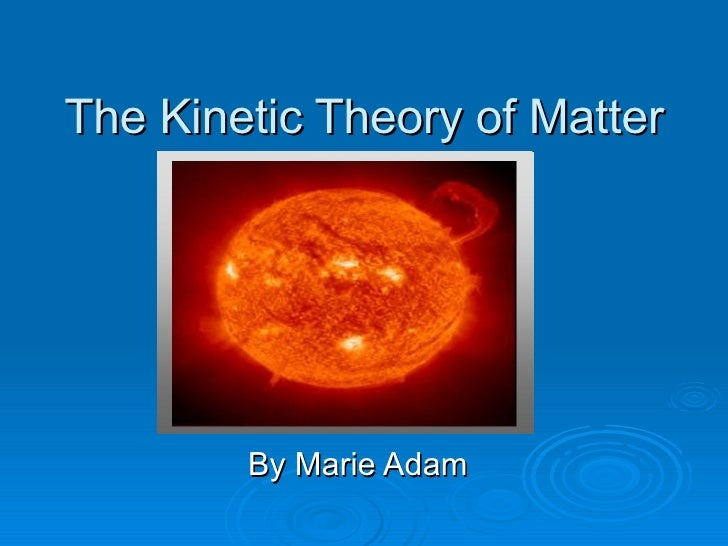 The Kinetic Theory of Matter By Marie Adam