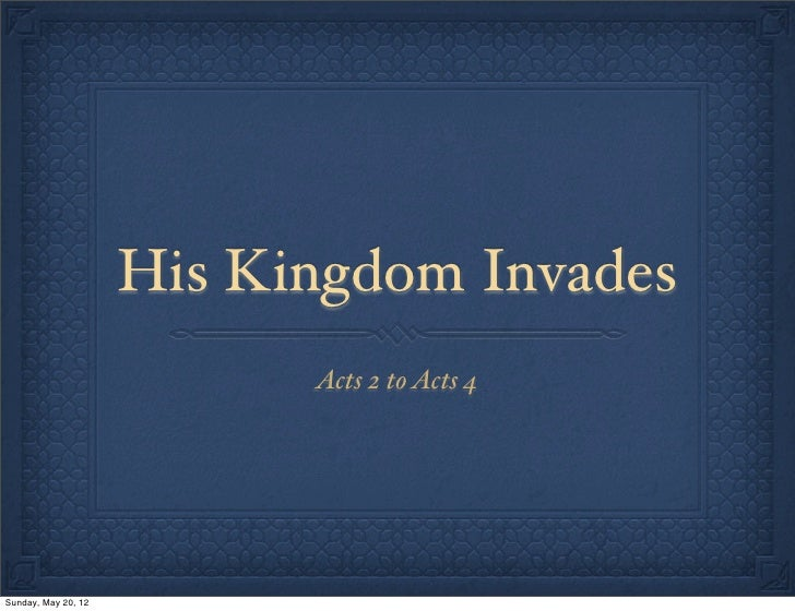 His Kingdom Invades                           Acts 2 to Acts 4Sunday, May 20, 12