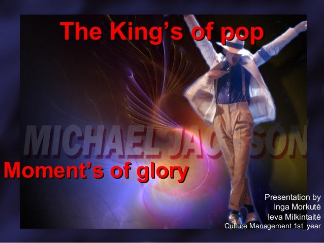 The King's of popThe King's of pop Moment's of gloryMoment's of glory Presentation by Inga Morkutė Ieva Milkintaitė Cultur...