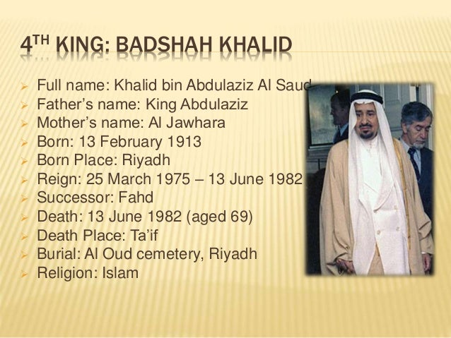 4TH KING: BADSHAH KHALID  Full name: Khalid bin Abdulaziz Al Saud  Father's name: King Abdulaziz  Mother's name: Al Jaw...