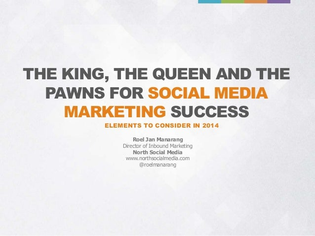 THE KING, THE QUEEN AND THE PAWNS FOR SOCIAL MEDIA MARKETING SUCCESS ELEMENTS TO CONSIDER IN 2014 Roel Jan Manarang Direct...