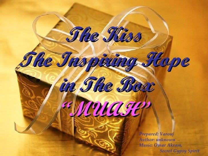 "The Kiss The Inspiring Hope  in The Box ""MUAH"" Prepared: Varouj Author: unknown Music: Omar Akram,  Secret Gypsy Spirit"