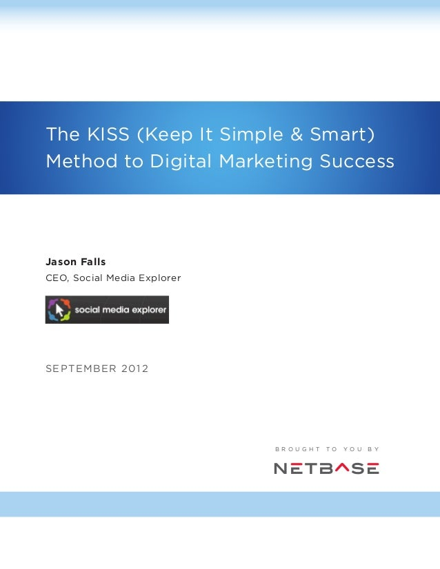 The KISS (Keep It Simple & Smart) Method to Digital Marketing Success  Jason Falls CEO, Social Media Explorer  S E PTE M B...
