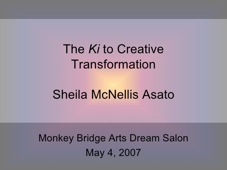 The  Ki  to Creative Transformation Sheila McNellis Asato Monkey Bridge Arts Dream Salon May 4, 2007