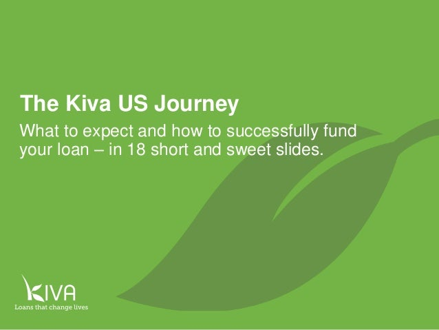 1 The Kiva US Journey What to expect and how to successfully fund your loan – in 18 short and sweet slides.
