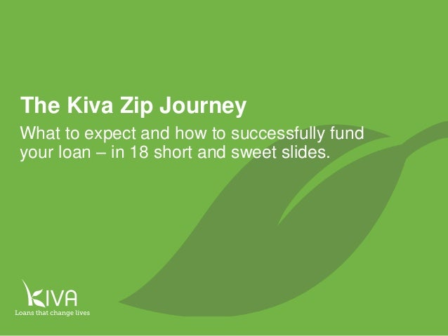 1 The Kiva Zip Journey What to expect and how to successfully fund your loan – in 18 short and sweet slides.