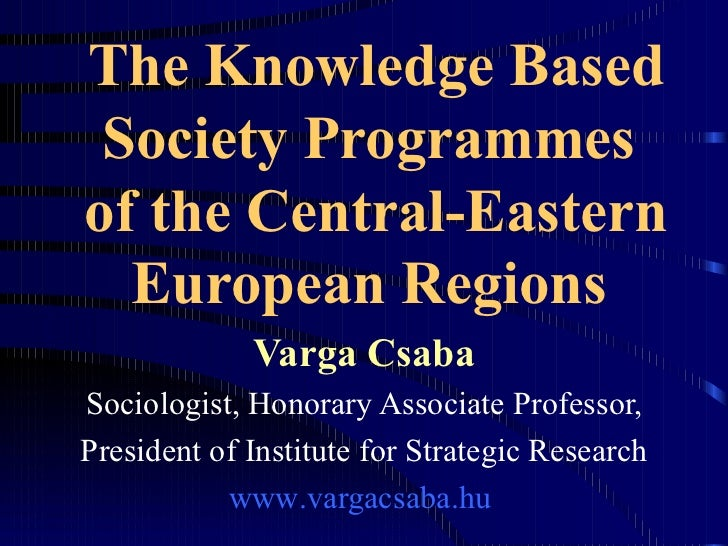 The Knowledge Based Society Programmes  of the Central-Eastern European Regions   Varga Csaba Sociologist, Honorary Associ...