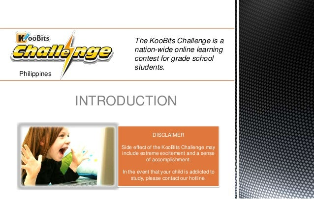 The KooBits Challenge is a nation-wide online learning contest for grade school students. INTRODUCTION DISCLAIMER Side eff...