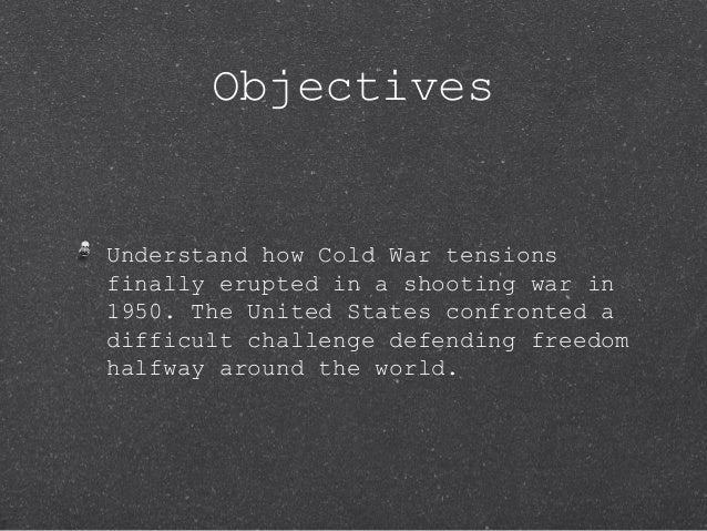 ObjectivesUnderstand how Cold War tensionsfinally erupted in a shooting war in1950. The United States confronted adifficul...