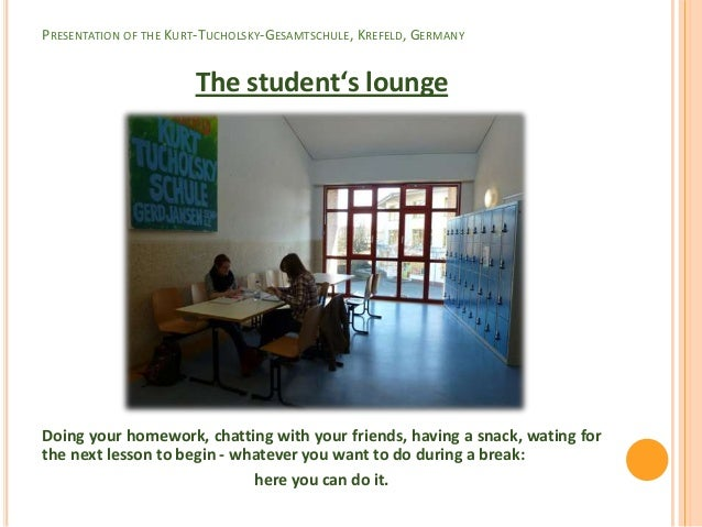 PRESENTATION OF THE KURT-TUCHOLSKY-GESAMTSCHULE, KREFELD, GERMANY                       The student's loungeDoing your hom...