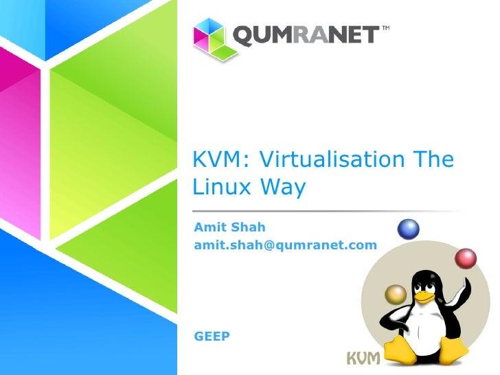 KVM: Virtualisation The Linux Way Amit Shah amit.shah@qumranet.com     GEEP