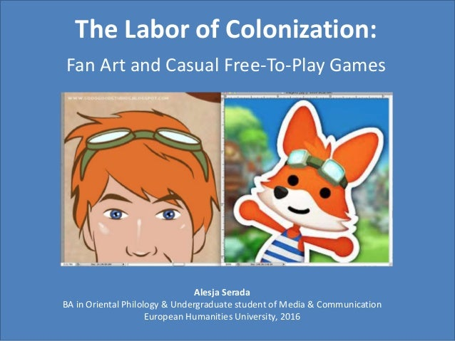 The Labor of Colonization: Fan Art and Casual Free-To-Play Games Alesja Serada BA in Oriental Philology & Undergraduate st...