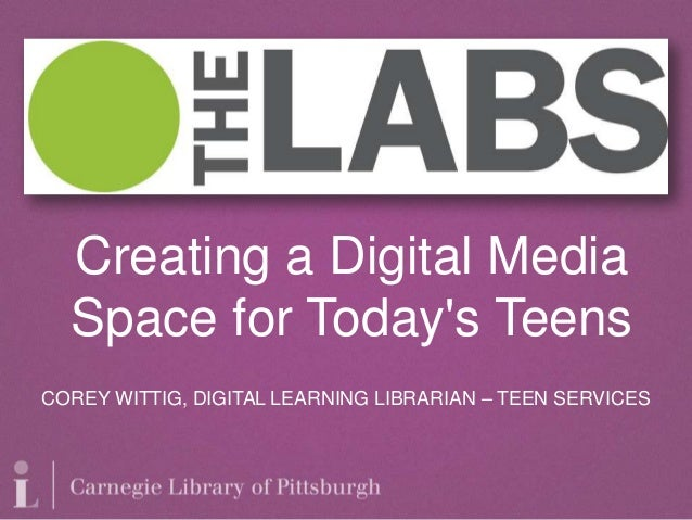 COREY WITTIG, DIGITAL LEARNING LIBRARIAN – TEEN SERVICES Creating a Digital Media Space for Today's Teens