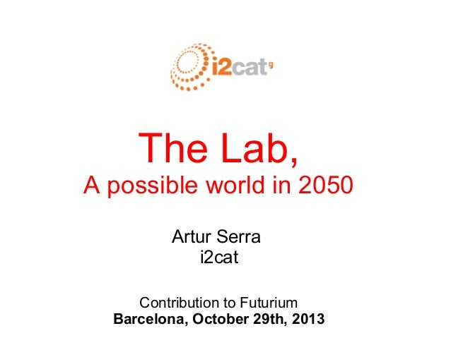 The Lab, A possible world in 2050 Artur Serra i2cat Contribution to Futurium Barcelona, October 29th, 2013