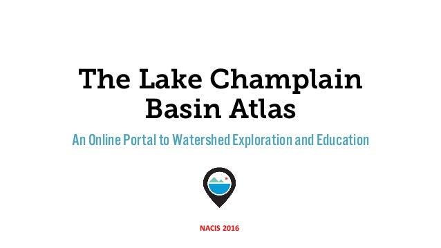 The Lake Champlain Basin Atlas An OnlinePortalto WatershedExplorationandEducation NACIS 2016