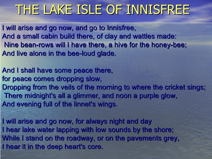 the lake isle of innisfree I will arise and go now, and go to innisfree, and a small cabin build there, of clay and wattles.