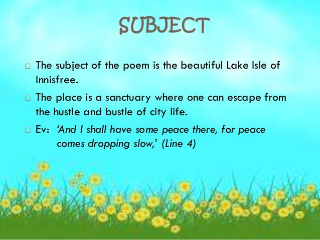 the lake of isle of innisfree Summary of poem the speaker in the lake isle of innisfree spends most of the poem deep inside a daydream he speaks of innisfree in an idealistic way, describing the almost magical qualities of the different times of day, and the unbroken solitude and peace he will achieve once he goes.