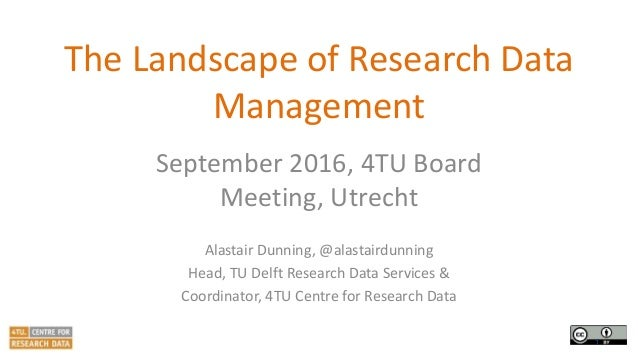 The Landscape of Research Data Management September 2016, 4TU Board Meeting, Utrecht Alastair Dunning, @alastairdunning He...