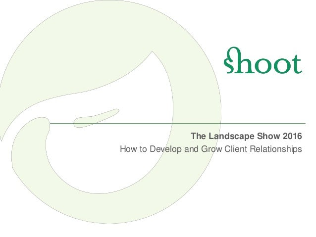 June The Landscape Show 2016 How to Develop and Grow Client Relationships