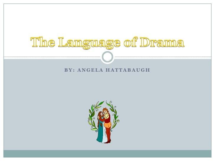 BY: Angela Hattabaugh<br />The Language of Drama<br />