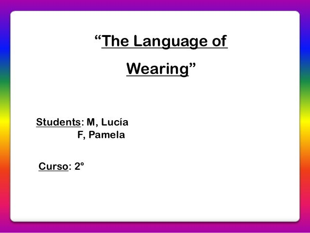 """The Language of                 Wearing""Students: M, Lucía       F, PamelaCurso: 2°"