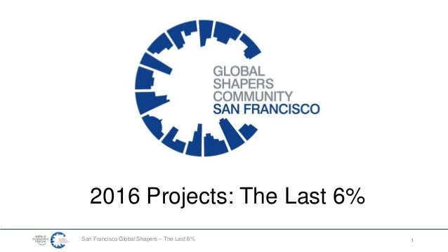 San Francisco Global Shapers – The Last 6% 1 2016 Projects: The Last 6%