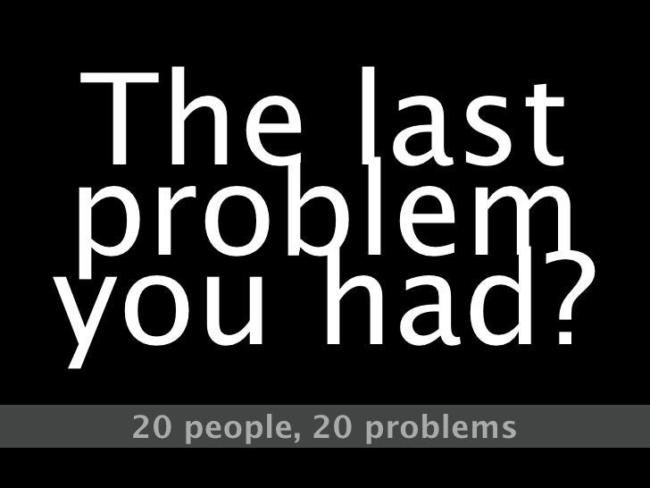 The last problem you had?  20 people, 20 problems