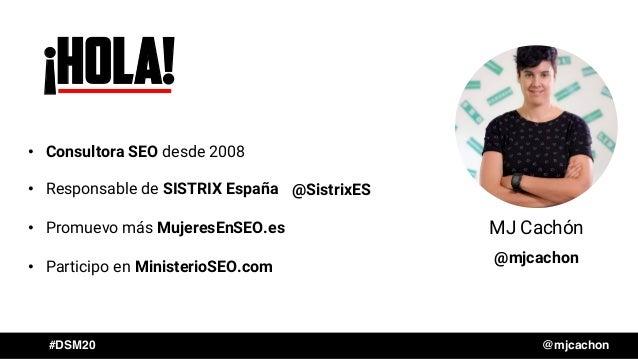 #DSM20 @mjcachon MJ Cachón ¡HOLA! • Consultora SEO desde 2008 • Responsable de SISTRIX España • Promuevo más MujeresEnSEO....
