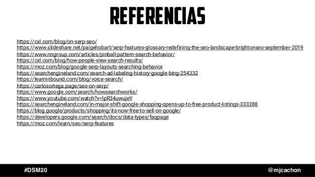 #DSM20 @mjcachon REFERENCIAS https://cxl.com/blog/on-serp-seo/ https://www.slideshare.net/paigehobart/serp-features-glossa...