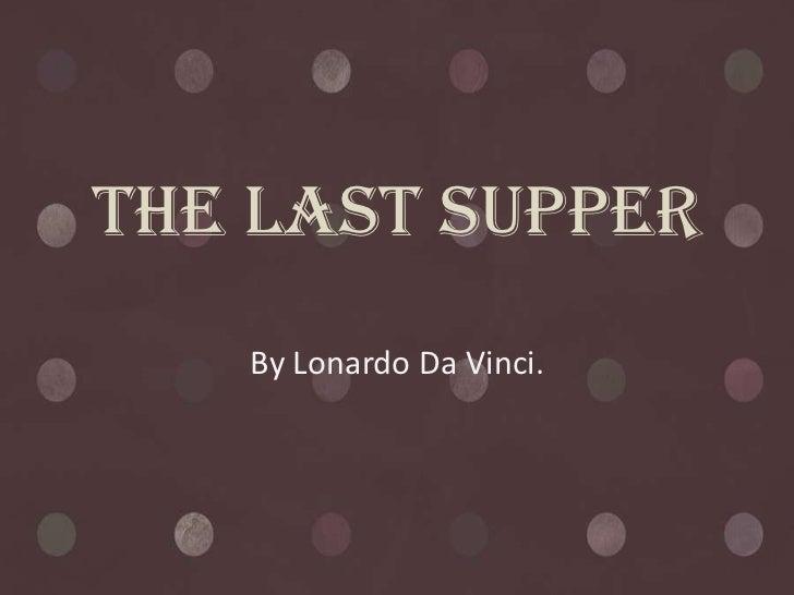 The Last Supper   By Lonardo Da Vinci.
