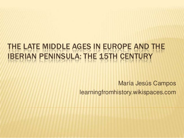 THE LATE MIDDLE AGES IN EUROPE AND THE IBERIAN PENINSULA: THE 15TH CENTURY  María Jesús Campos learningfromhistory.wikispa...