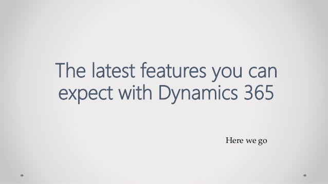 Here we go The latest features you can expect with Dynamics 365