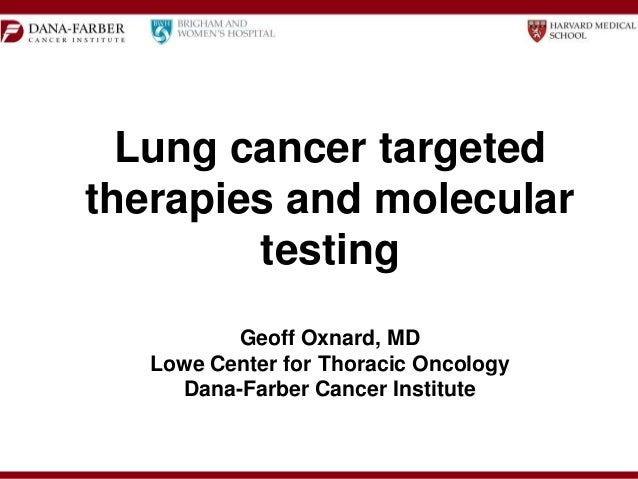 Lung cancer targeted therapies and molecular testing Geoff Oxnard, MD Lowe Center for Thoracic Oncology Dana-Farber Cancer...