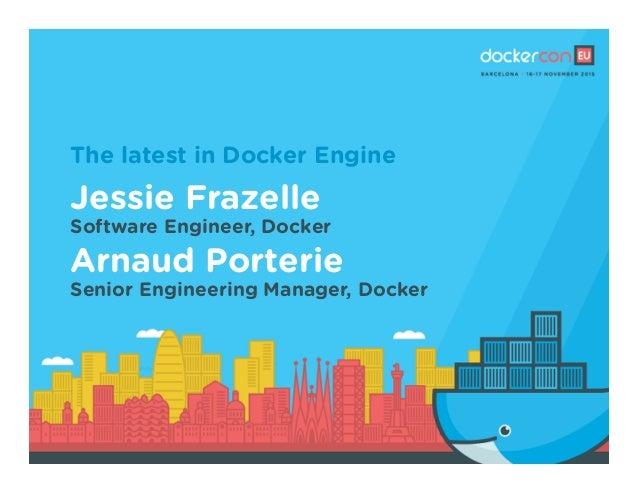The latest in Docker Engine Jessie Frazelle Software Engineer, Docker Arnaud Porterie Senior Engineering Manager, Docker