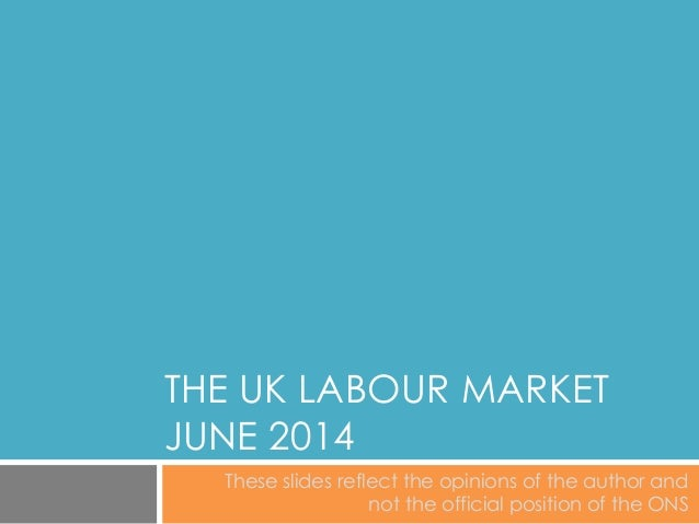 THE UK LABOUR MARKET JUNE 2014 These slides reflect the opinions of the author and not the official position of the ONS