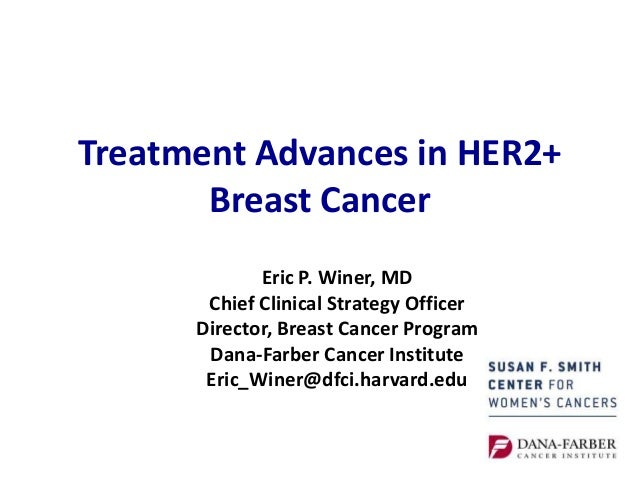 Treatment Advances in HER2+ Breast Cancer Eric P. Winer, MD Chief Clinical Strategy Officer Director, Breast Cancer Progra...