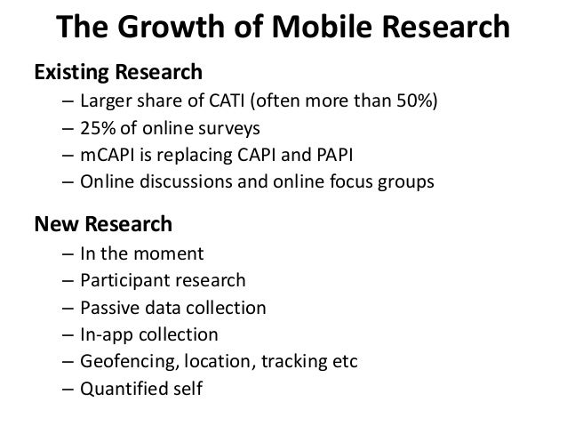 The Growth of Mobile Research Existing Research – Larger share of CATI (often more than 50%) – 25% of online surveys – mCA...