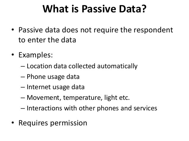 What is Passive Data? • Passive data does not require the respondent to enter the data • Examples: – Location data collect...