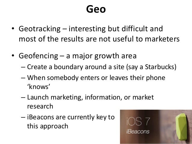 Geo • Geotracking – interesting but difficult and most of the results are not useful to marketers • Geofencing – a major g...