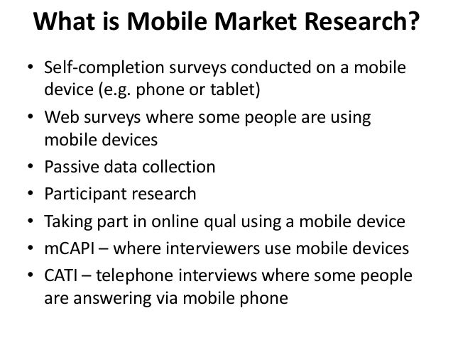 What is Mobile Market Research? • Self-completion surveys conducted on a mobile device (e.g. phone or tablet) • Web survey...