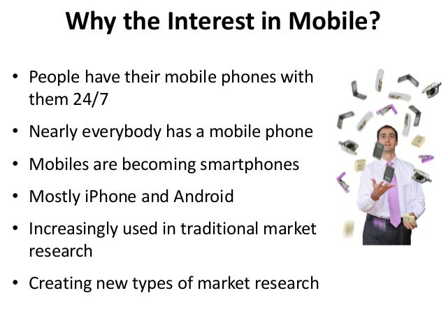 Why the Interest in Mobile? • People have their mobile phones with them 24/7 • Nearly everybody has a mobile phone • Mobil...