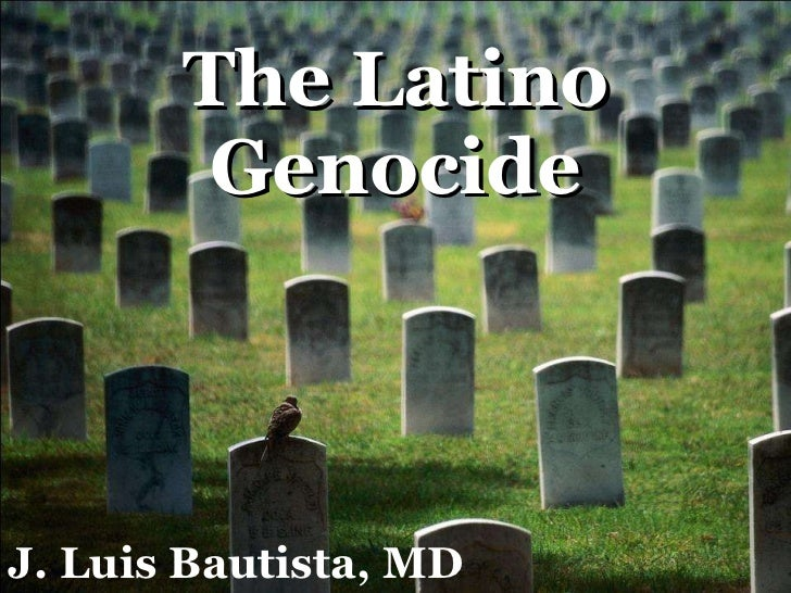 The Latino Genocide J. Luis Bautista, MD