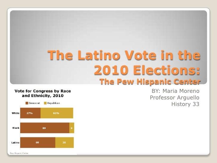 The Latino Vote in the 2010 Elections:The Pew Hispanic Center<br />BY: Maria Moreno <br />Professor Arguello <br />History...