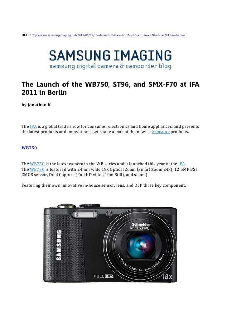 ULR : http://www.samsungimaging.net/2011/09/02/the-launch-of-the-wb750-st96-and-smx-f70-at-ifa-2011-in-berlin/The Launch o...