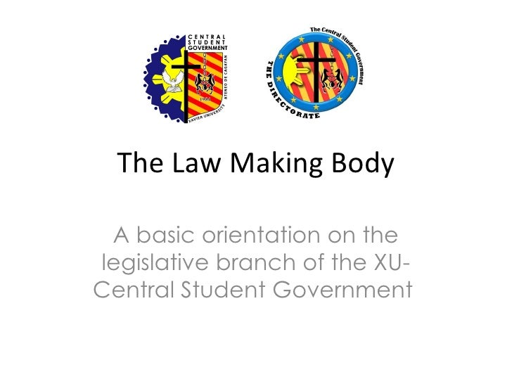 The Law Making Body A basic orientation on thelegislative branch of the XU-Central Student Government