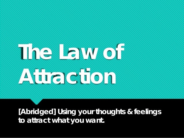 The Law of Attraction [Abridged] Using your thoughts & feelings to attract what you want.