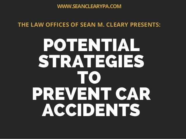POTENTIAL STRATEGIES TO PREVENT CAR ACCIDENTS THE LAW OFFICES OF SEAN M. CLEARY PRESENTS: WWW.SEANCLEARYPA.COM