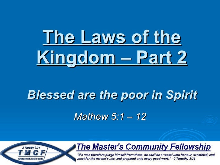 The Laws of the Kingdom – Part 2 Blessed are the poor in Spirit Mathew 5:1 – 12