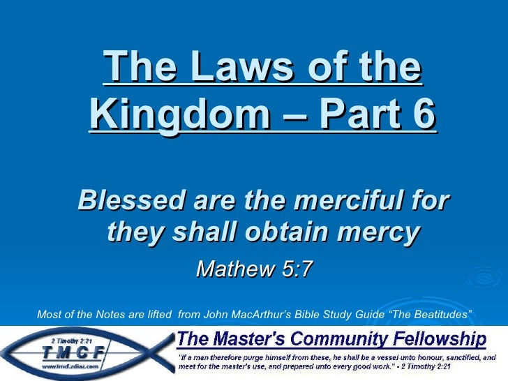 The Laws of the Kingdom – Part 6 Blessed are the merciful for they shall obtain mercy Mathew 5:7 Most of the Notes are lif...